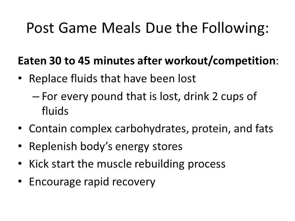 Post Game Meals Due the Following: Eaten 30 to 45 minutes after workout/competition: Replace fluids that have been lost – For every pound that is lost, drink 2 cups of fluids Contain complex carbohydrates, protein, and fats Replenish body's energy stores Kick start the muscle rebuilding process Encourage rapid recovery