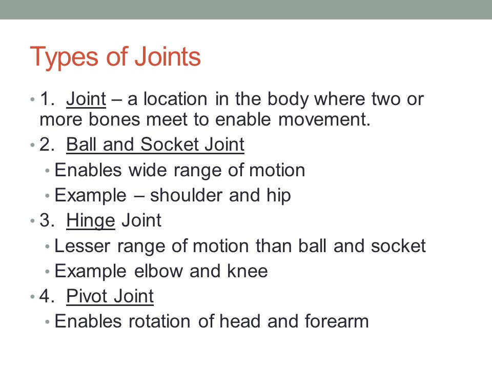 Types of Joints 1. Joint – a location in the body where two or more bones meet to enable movement. 2. Ball and Socket Joint Enables wide range of moti