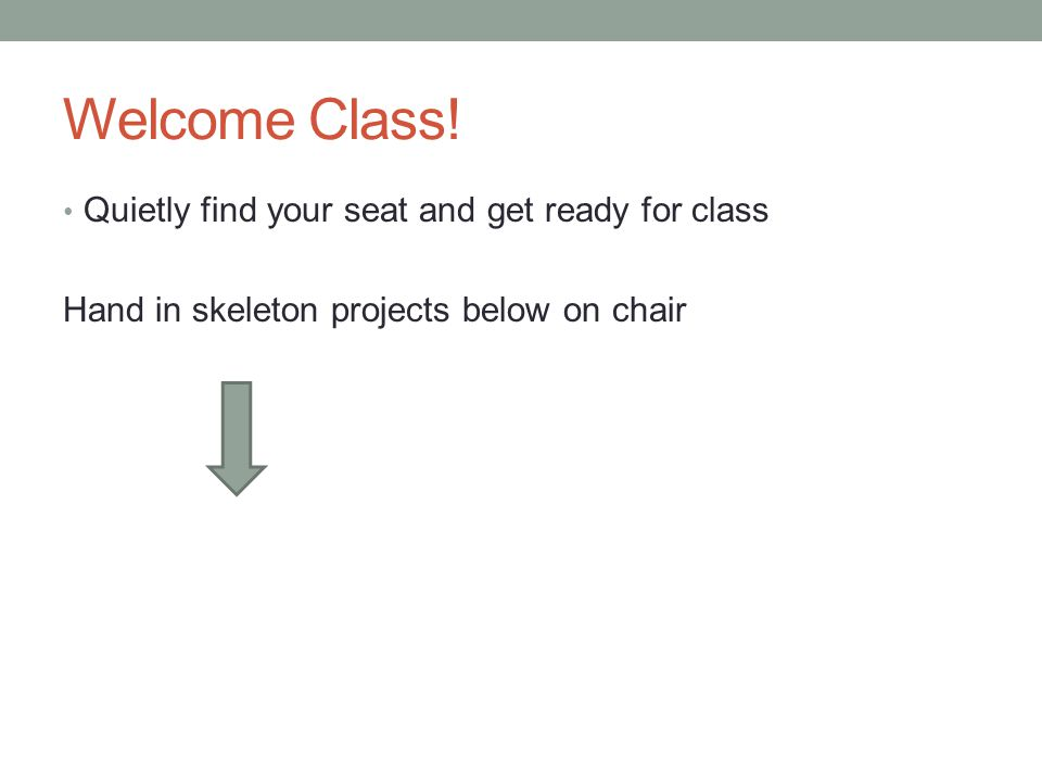 Welcome Class! Quietly find your seat and get ready for class Hand in skeleton projects below on chair