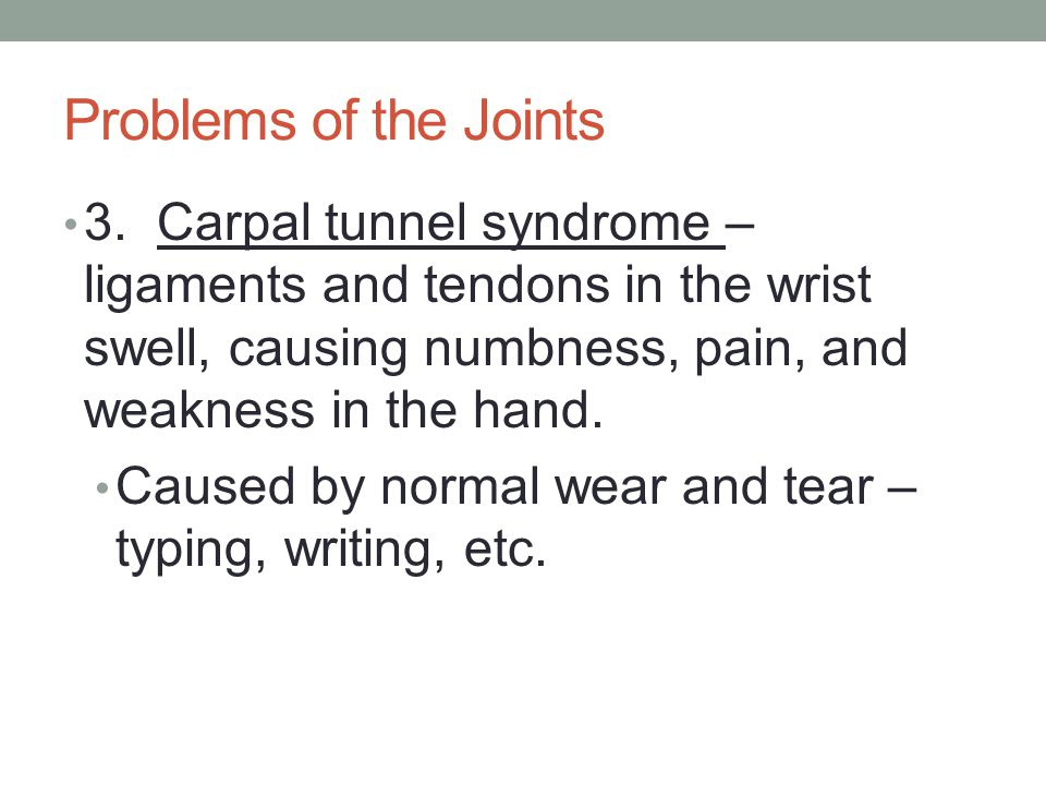 Problems of the Joints 3. Carpal tunnel syndrome – ligaments and tendons in the wrist swell, causing numbness, pain, and weakness in the hand. Caused
