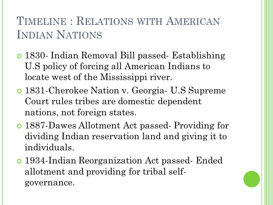 T IMELINE : R ELATIONS WITH A MERICAN I NDIAN N ATIONS 1830- Indian Removal Bill passed- Establishing U.S policy of forcing all American Indians to locate west of the Mississippi river.