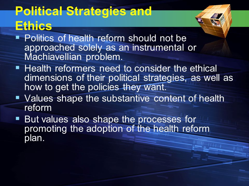 Political Strategies and Ethics  Politics of health reform should not be approached solely as an instrumental or Machiavellian problem.