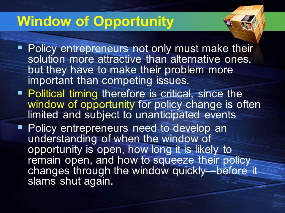 Window of Opportunity  Policy entrepreneurs not only must make their solution more attractive than alternative ones, but they have to make their problem more important than competing issues.