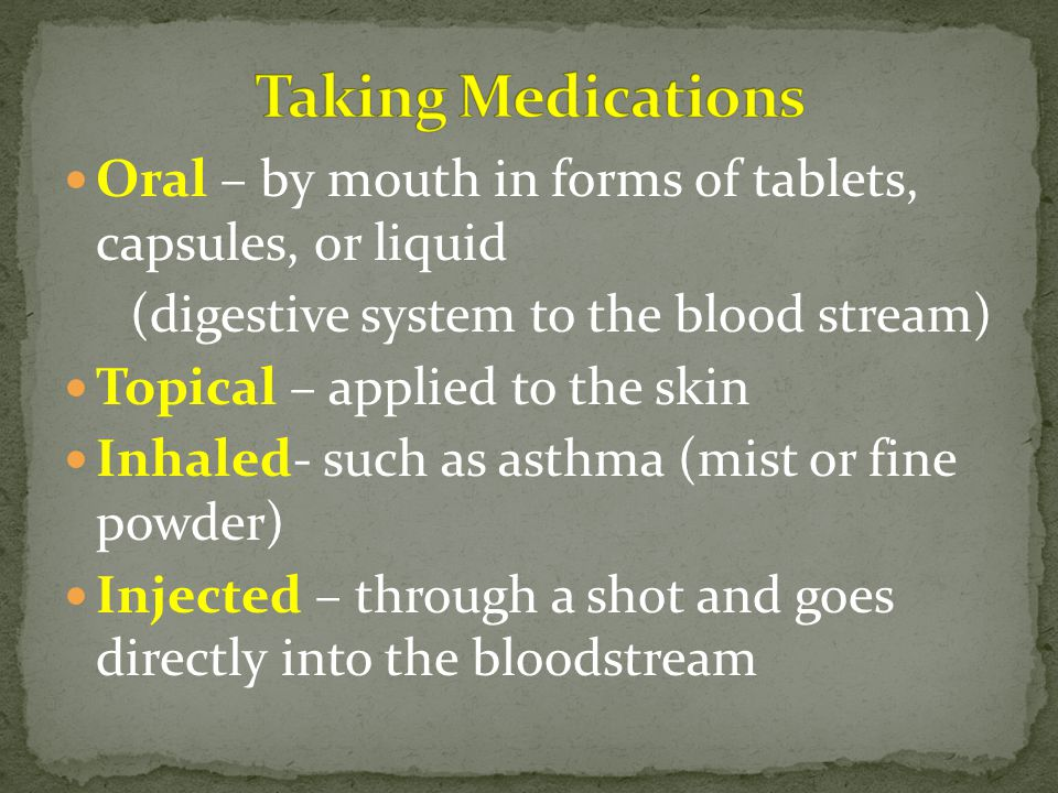 Oral – by mouth in forms of tablets, capsules, or liquid (digestive system to the blood stream) Topical – applied to the skin Inhaled- such as asthma (mist or fine powder) Injected – through a shot and goes directly into the bloodstream