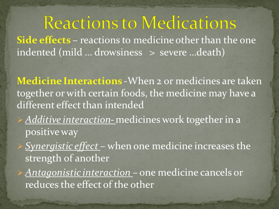 Side effects – reactions to medicine other than the one indented (mild … drowsiness > severe …death) Medicine Interactions -When 2 or medicines are taken together or with certain foods, the medicine may have a different effect than intended  Additive interaction- medicines work together in a positive way  Synergistic effect – when one medicine increases the strength of another  Antagonistic interaction – one medicine cancels or reduces the effect of the other