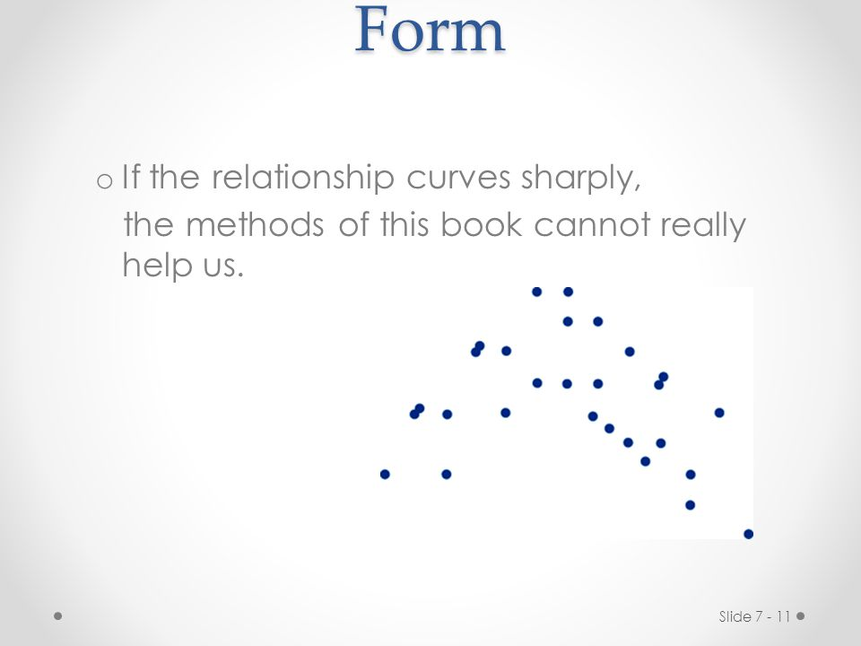 Slide 7 - 11Form o If the relationship curves sharply, the methods of this book cannot really help us.