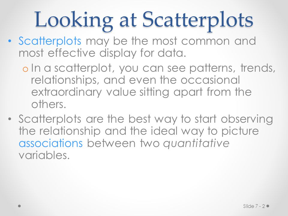 Slide 7 - 2 Looking at Scatterplots Scatterplots may be the most common and most effective display for data.