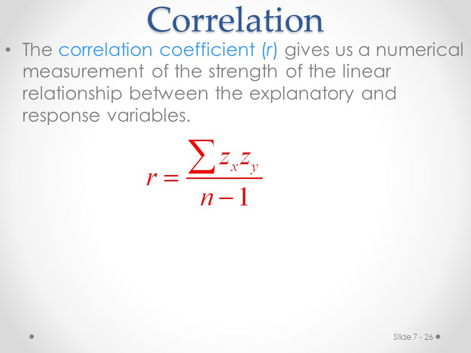Slide 7 - 26Correlation The correlation coefficient (r) gives us a numerical measurement of the strength of the linear relationship between the explanatory and response variables.