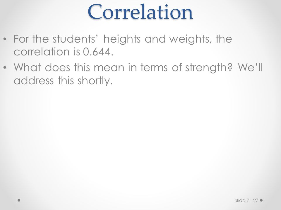 Slide 7 - 27Correlation For the students' heights and weights, the correlation is 0.644.