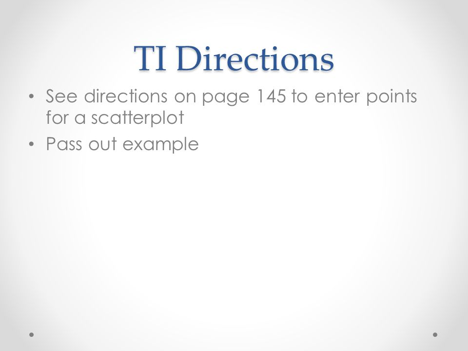 TI Directions See directions on page 145 to enter points for a scatterplot Pass out example