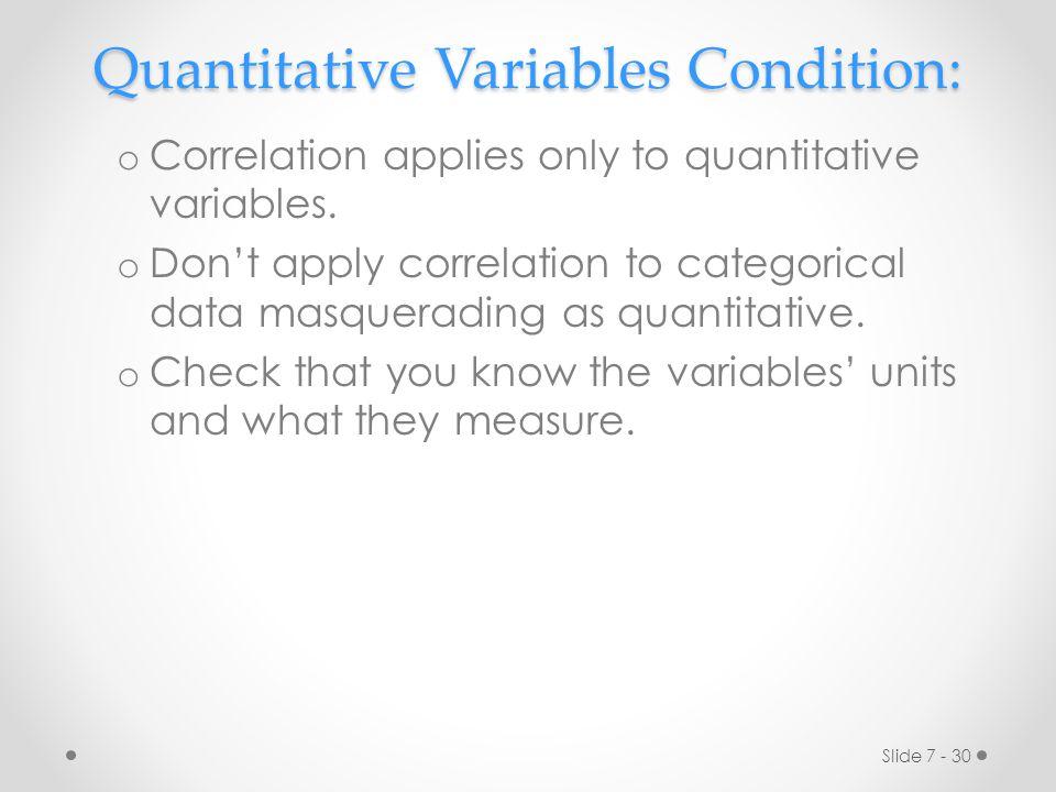 Slide 7 - 30 Quantitative Variables Condition: o Correlation applies only to quantitative variables. o Don't apply correlation to categorical data mas