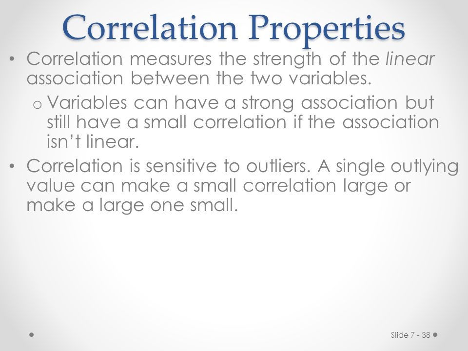 Slide 7 - 38 Correlation Properties Correlation measures the strength of the linear association between the two variables.