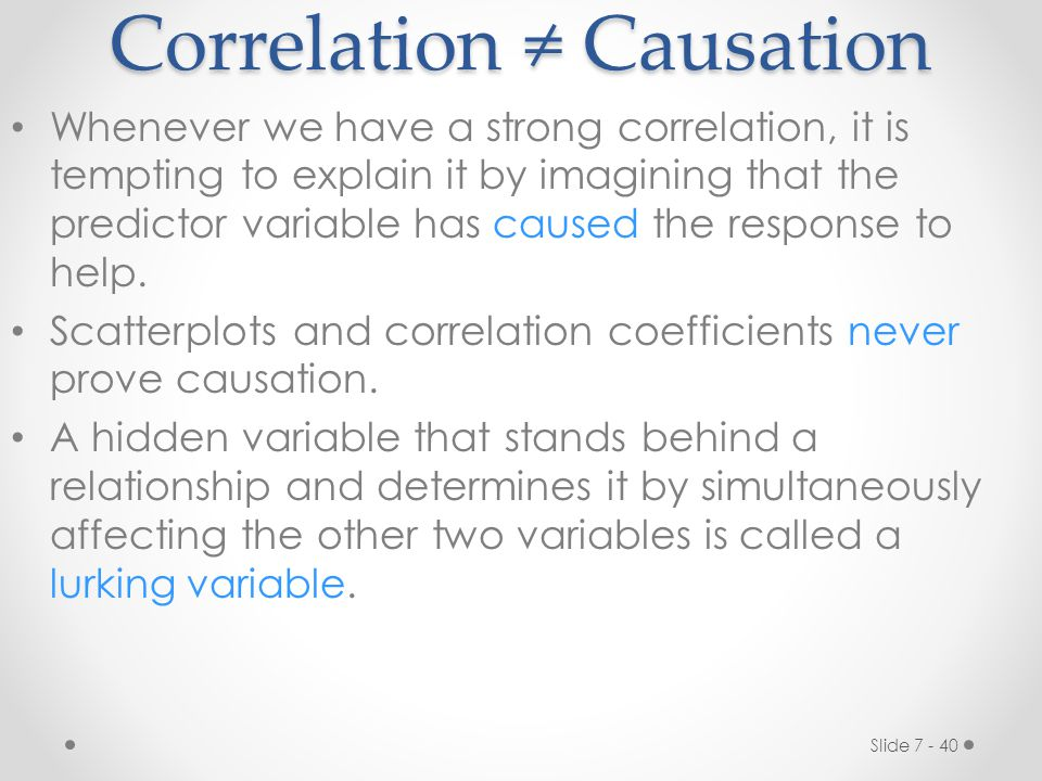 Slide 7 - 40 Correlation ≠ Causation Whenever we have a strong correlation, it is tempting to explain it by imagining that the predictor variable has caused the response to help.