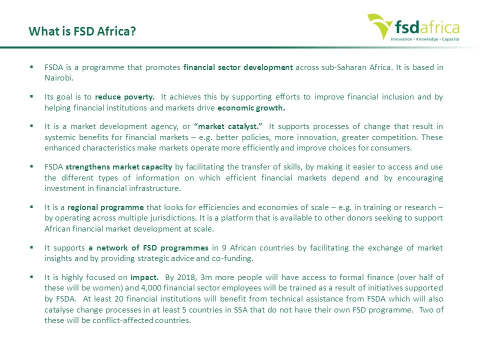 What is FSD Africa?  FSDA is a programme that promotes financial sector development across sub-Saharan Africa. It is based in Nairobi.  Its goal is