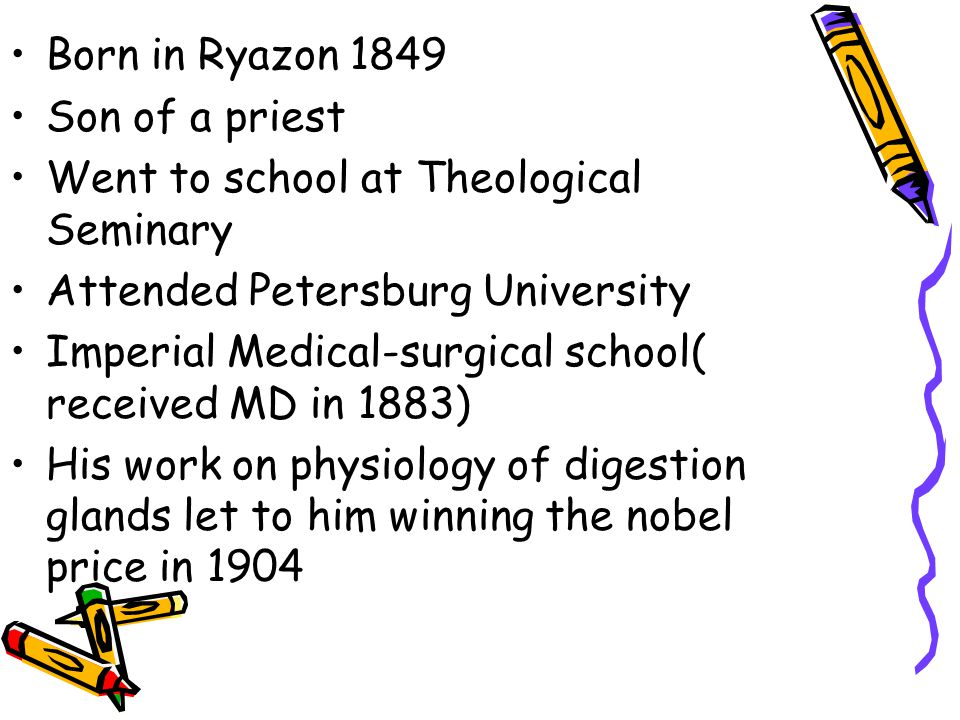 Born in Ryazon 1849 Son of a priest Went to school at Theological Seminary Attended Petersburg University Imperial Medical-surgical school( received MD in 1883) His work on physiology of digestion glands let to him winning the nobel price in 1904