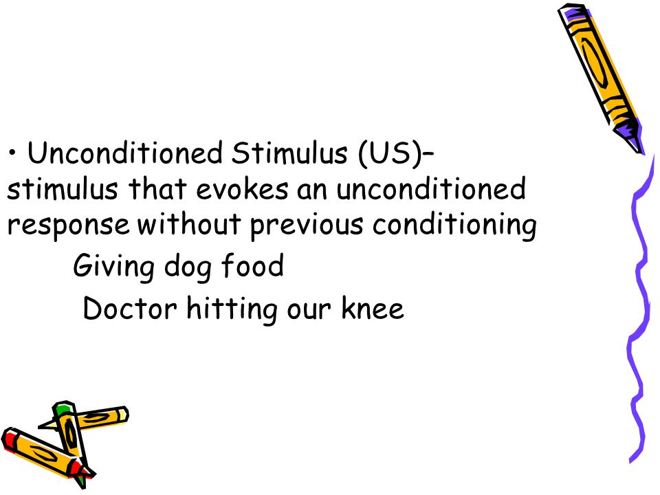 Unconditioned Stimulus (US)– stimulus that evokes an unconditioned response without previous conditioning Giving dog food Doctor hitting our knee