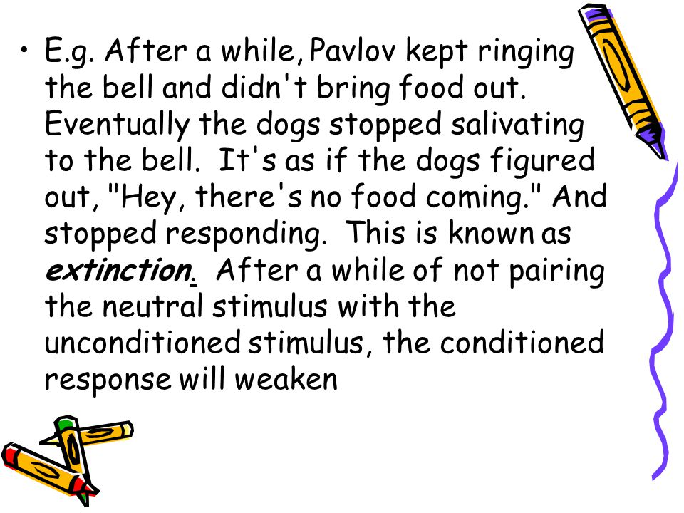 E.g.After a while, Pavlov kept ringing the bell and didn t bring food out.
