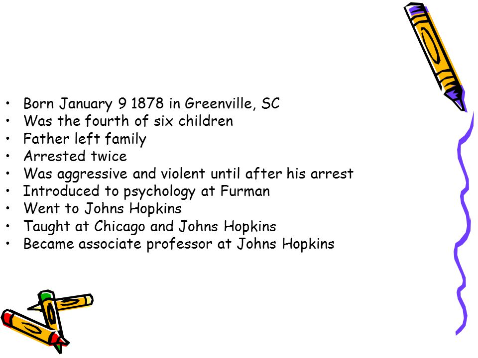 Born January 9 1878 in Greenville, SC Was the fourth of six children Father left family Arrested twice Was aggressive and violent until after his arrest Introduced to psychology at Furman Went to Johns Hopkins Taught at Chicago and Johns Hopkins Became associate professor at Johns Hopkins