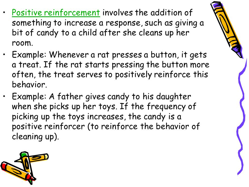 Positive reinforcement involves the addition of something to increase a response, such as giving a bit of candy to a child after she cleans up her room.Positive reinforcement Example: Whenever a rat presses a button, it gets a treat.