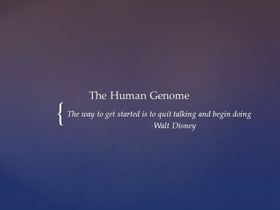 { The Human Genome The way to get started is to quit talking and begin doing -Walt Disney