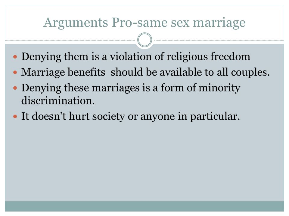 Arguments Pro-same sex marriage Denying them is a violation of religious freedom Marriage benefits should be available to all couples.