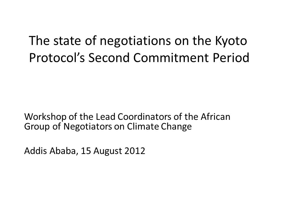The state of negotiations on the Kyoto Protocol's Second Commitment Period Workshop of the Lead Coordinators of the African Group of Negotiators on Climate Change Addis Ababa, 15 August 2012