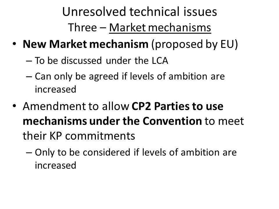 Unresolved technical issues Three – Market mechanisms New Market mechanism (proposed by EU) – To be discussed under the LCA – Can only be agreed if levels of ambition are increased Amendment to allow CP2 Parties to use mechanisms under the Convention to meet their KP commitments – Only to be considered if levels of ambition are increased