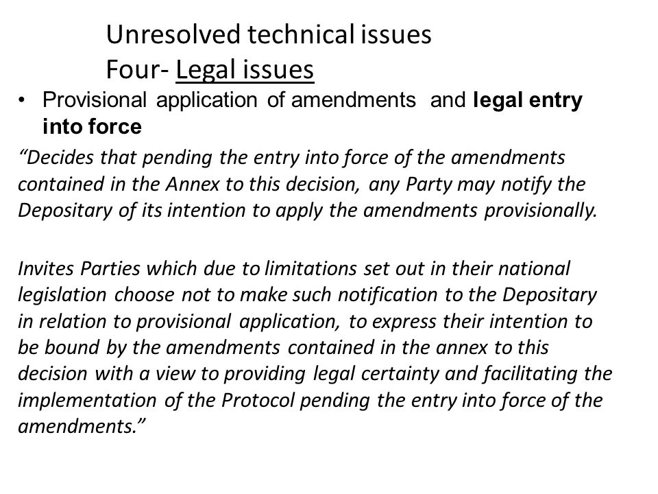 Unresolved technical issues Four- Legal issues Provisional application of amendments and legal entry into force Decides that pending the entry into force of the amendments contained in the Annex to this decision, any Party may notify the Depositary of its intention to apply the amendments provisionally.