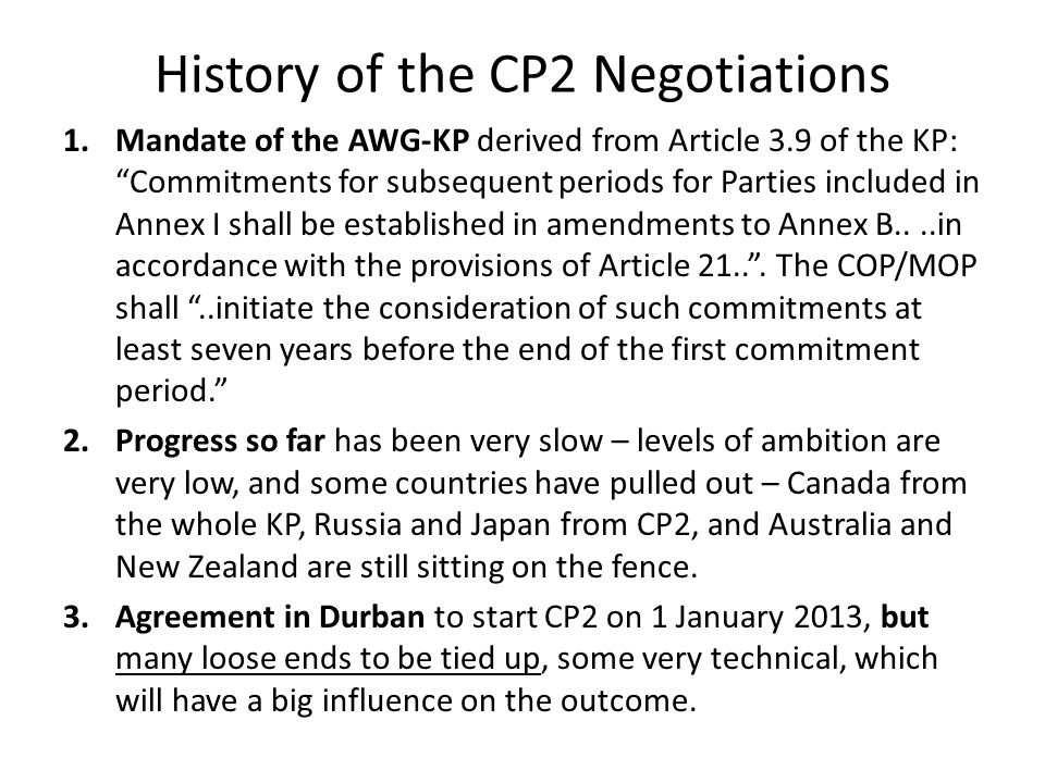 History of the CP2 Negotiations 1.Mandate of the AWG-KP derived from Article 3.9 of the KP: Commitments for subsequent periods for Parties included in Annex I shall be established in amendments to Annex B....in accordance with the provisions of Article 21.. .
