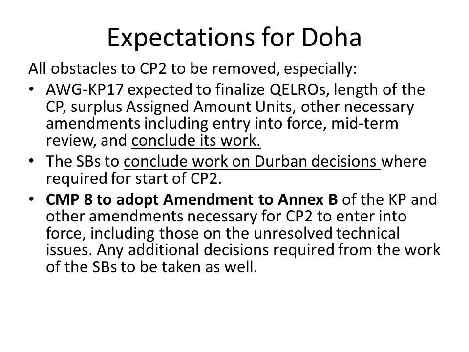 Expectations for Doha All obstacles to CP2 to be removed, especially: AWG-KP17 expected to finalize QELROs, length of the CP, surplus Assigned Amount Units, other necessary amendments including entry into force, mid-term review, and conclude its work.