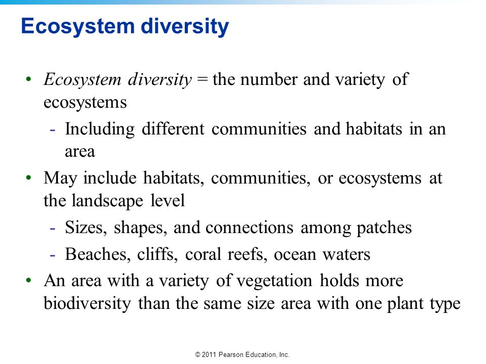 © 2011 Pearson Education, Inc. Ecosystem diversity Ecosystem diversity = the number and variety of ecosystems -Including different communities and hab