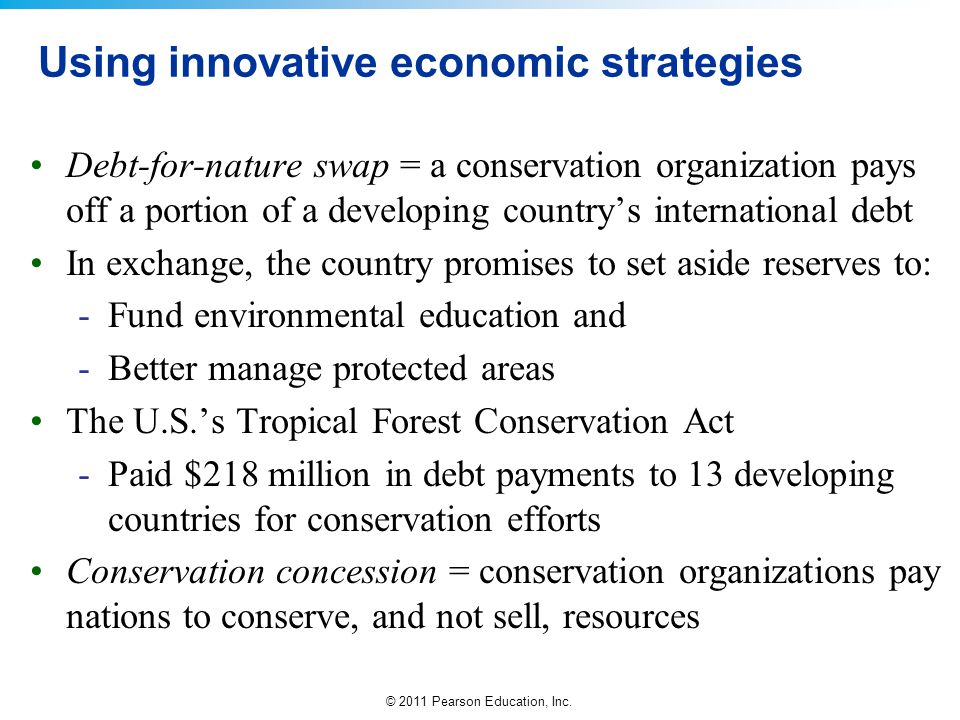 © 2011 Pearson Education, Inc. Using innovative economic strategies Debt-for-nature swap = a conservation organization pays off a portion of a develop