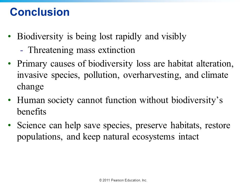 © 2011 Pearson Education, Inc. Conclusion Biodiversity is being lost rapidly and visibly -Threatening mass extinction Primary causes of biodiversity l