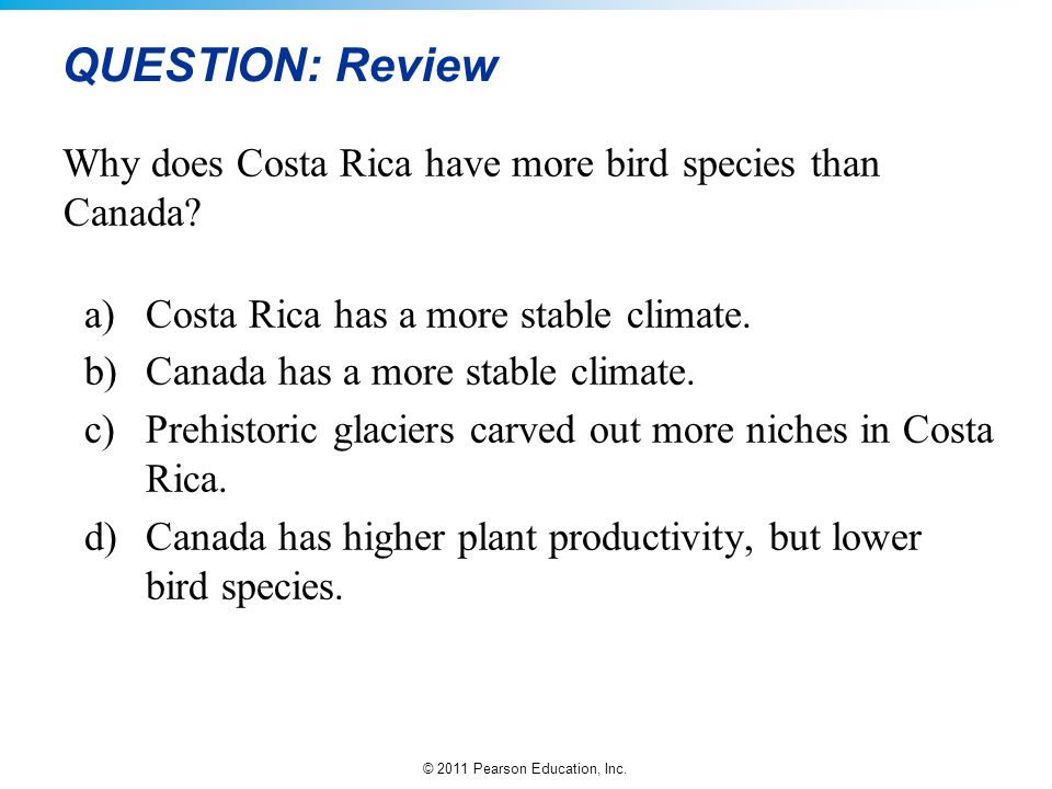 © 2011 Pearson Education, Inc. QUESTION: Review Why does Costa Rica have more bird species than Canada? a)Costa Rica has a more stable climate. b)Cana