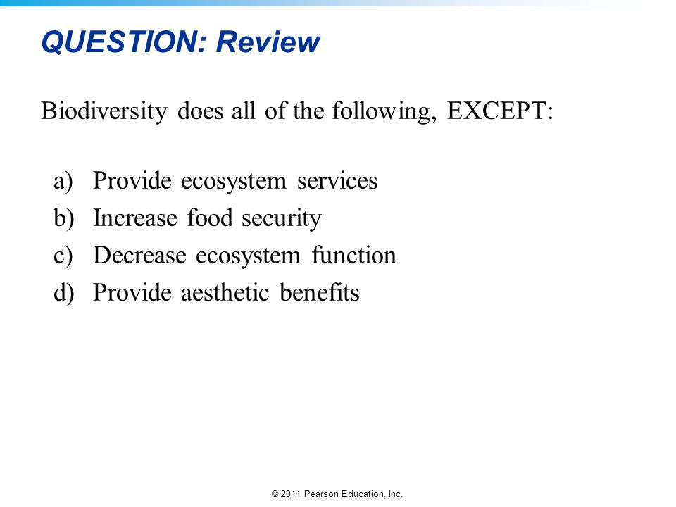 © 2011 Pearson Education, Inc. QUESTION: Review Biodiversity does all of the following, EXCEPT: a)Provide ecosystem services b)Increase food security