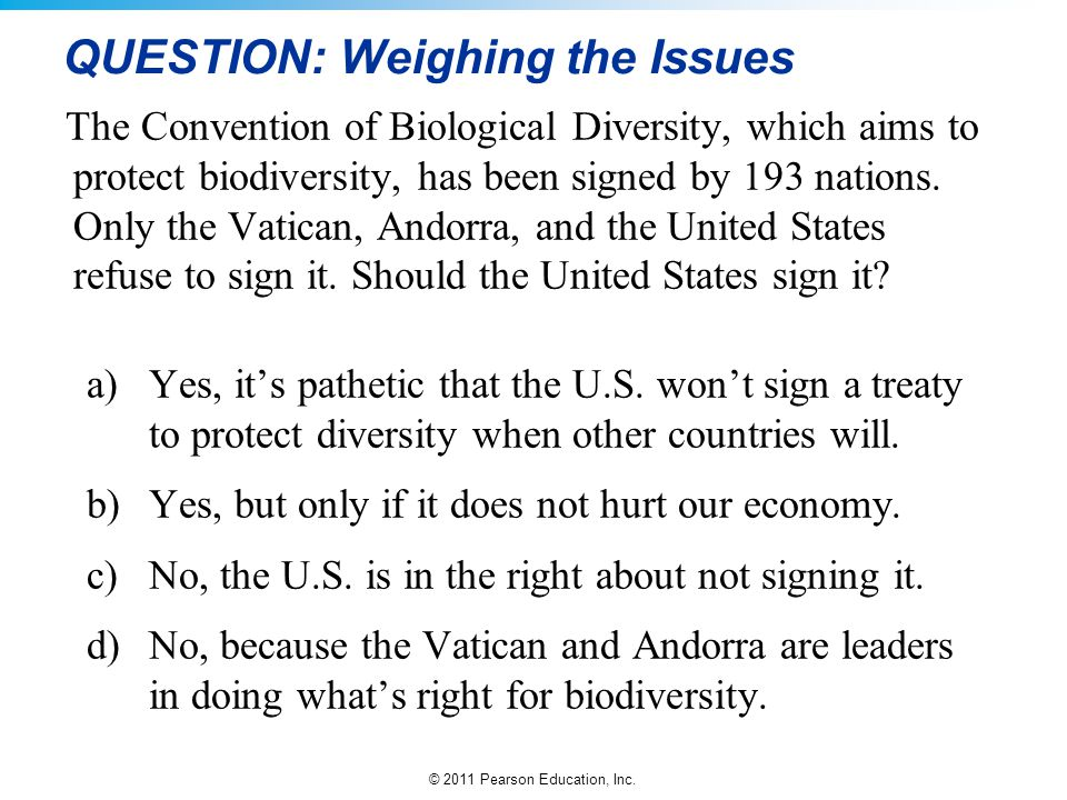 © 2011 Pearson Education, Inc. QUESTION: Weighing the Issues The Convention of Biological Diversity, which aims to protect biodiversity, has been sign