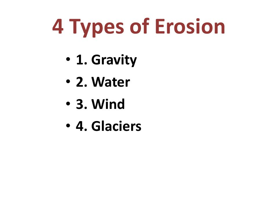 4 Types of Erosion 1. Gravity 2. Water 3. Wind 4. Glaciers