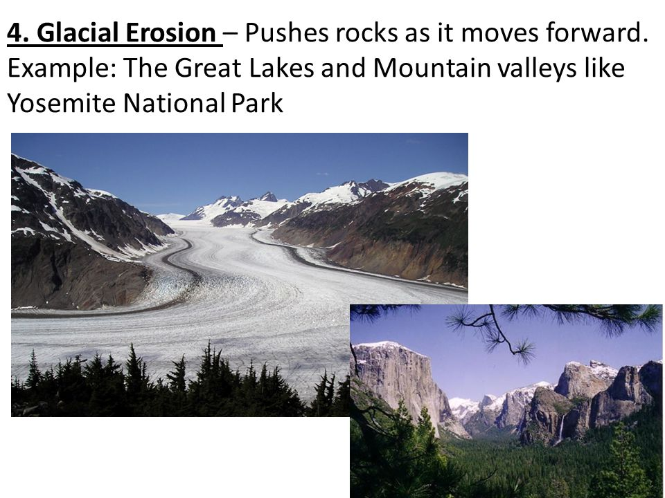 4. Glacial Erosion – Pushes rocks as it moves forward.