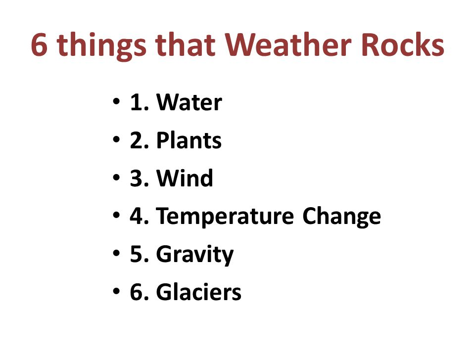 6 things that Weather Rocks 1. Water 2. Plants 3. Wind 4. Temperature Change 5. Gravity 6. Glaciers
