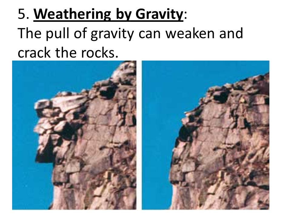 5. Weathering by Gravity: The pull of gravity can weaken and crack the rocks.