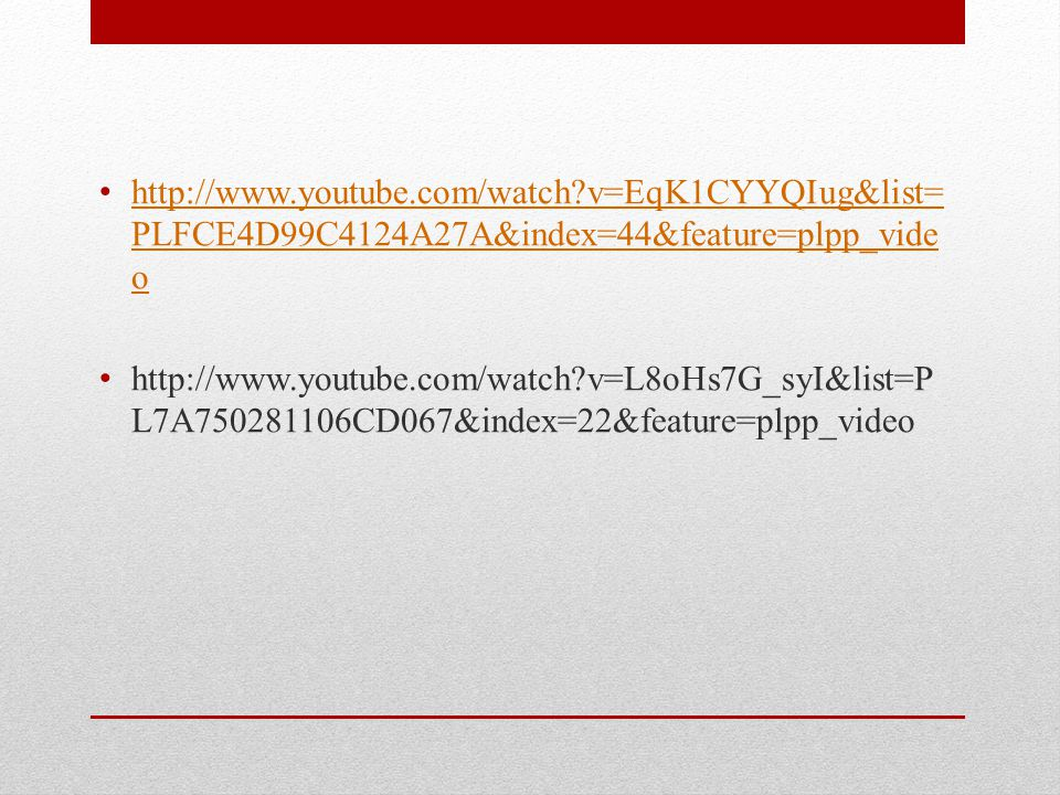 http://www.youtube.com/watch v=EqK1CYYQIug&list= PLFCE4D99C4124A27A&index=44&feature=plpp_vide o http://www.youtube.com/watch v=EqK1CYYQIug&list= PLFCE4D99C4124A27A&index=44&feature=plpp_vide o http://www.youtube.com/watch v=L8oHs7G_syI&list=P L7A750281106CD067&index=22&feature=plpp_video