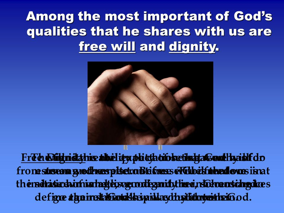 Among the most important of God's qualities that he shares with us are free will and dignity. Free will is the ability to choose what we will do from