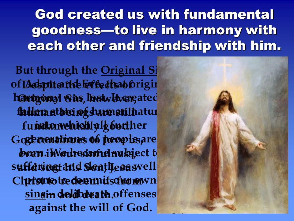 God created us with fundamental goodness—to live in harmony with each other and friendship with him. But through the Original Sin of Adam and Eve, tha