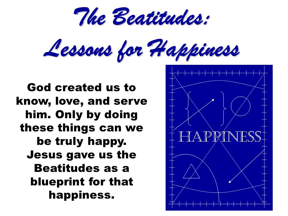 The Beatitudes: Lessons for Happiness God created us to know, love, and serve him. Only by doing these things can we be truly happy. Jesus gave us the