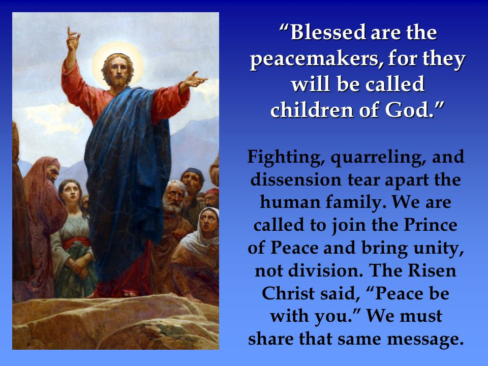 """""""Blessed are the peacemakers, for they will be called children of God."""" Fighting, quarreling, and dissension tear apart the human family. We are calle"""