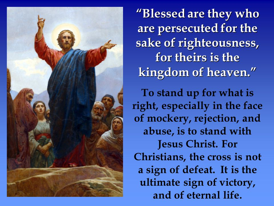 """""""Blessed are they who are persecuted for the sake of righteousness, for theirs is the kingdom of heaven."""" To stand up for what is right, especially in"""