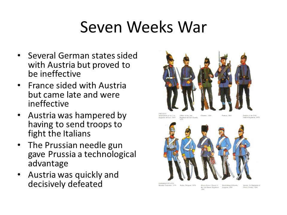 Seven Weeks War Several German states sided with Austria but proved to be ineffective France sided with Austria but came late and were ineffective Austria was hampered by having to send troops to fight the Italians The Prussian needle gun gave Prussia a technological advantage Austria was quickly and decisively defeated