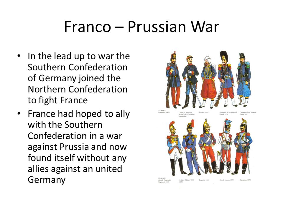 Franco – Prussian War In the lead up to war the Southern Confederation of Germany joined the Northern Confederation to fight France France had hoped to ally with the Southern Confederation in a war against Prussia and now found itself without any allies against an united Germany