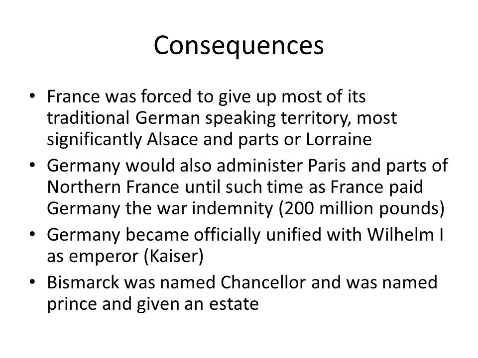 Consequences France was forced to give up most of its traditional German speaking territory, most significantly Alsace and parts or Lorraine Germany would also administer Paris and parts of Northern France until such time as France paid Germany the war indemnity (200 million pounds) Germany became officially unified with Wilhelm I as emperor (Kaiser) Bismarck was named Chancellor and was named prince and given an estate