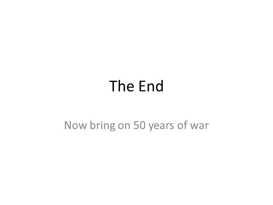 The End Now bring on 50 years of war